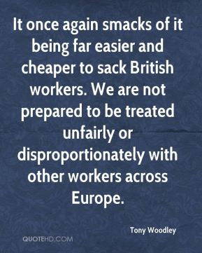It once again smacks of it being far easier and cheaper to sack British workers. We are not prepared to be treated unfairly or disproportionately with other workers across Europe.