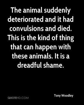 The animal suddenly deteriorated and it had convulsions and died. This is the kind of thing that can happen with these animals. It is a dreadful shame.