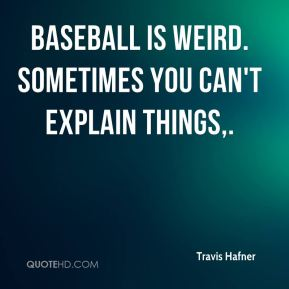 Travis Hafner  - Baseball is weird. Sometimes you can't explain things.