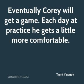 Trent Yawney  - Eventually Corey will get a game. Each day at practice he gets a little more comfortable.