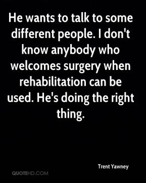 Trent Yawney  - He wants to talk to some different people. I don't know anybody who welcomes surgery when rehabilitation can be used. He's doing the right thing.