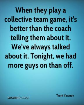 Trent Yawney  - When they play a collective team game, it's better than the coach telling them about it. We've always talked about it. Tonight, we had more guys on than off.