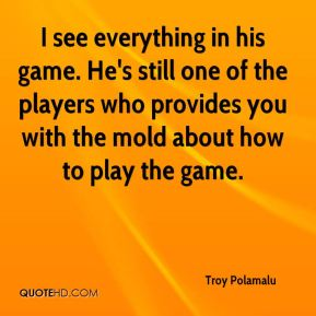 Troy Polamalu  - I see everything in his game. He's still one of the players who provides you with the mold about how to play the game.