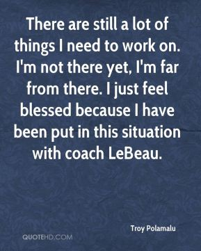 There are still a lot of things I need to work on. I'm not there yet, I'm far from there. I just feel blessed because I have been put in this situation with coach LeBeau.