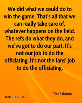 Troy Polamalu  - We did what we could do to win the game. That's all that we can really take care of, whatever happens on the field. The refs do what they do, and we've got to do our part. It's not our job to do the officiating. It's not the fans' job to do the officiating.