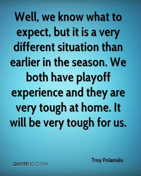 Well, we know what to expect, but it is a very different situation than earlier in the season. We both have playoff experience and they are very tough at home. It will be very tough for us.