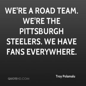 We're a road team. We're the Pittsburgh Steelers. We have fans everywhere.