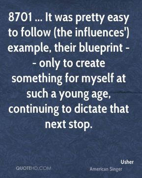 Usher  - 8701 ... It was pretty easy to follow (the influences') example, their blueprint -- only to create something for myself at such a young age, continuing to dictate that next stop.