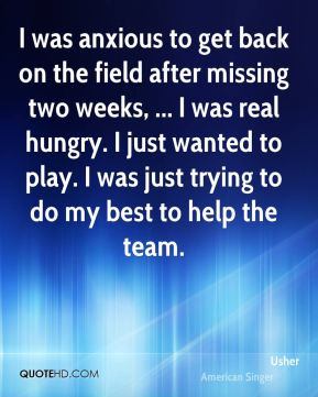 Usher  - I was anxious to get back on the field after missing two weeks, ... I was real hungry. I just wanted to play. I was just trying to do my best to help the team.