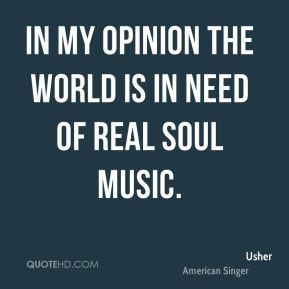 Usher  - In my opinion the world is in need of real soul music.