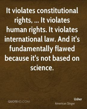 Usher  - It violates constitutional rights, ... It violates human rights. It violates international law. And it's fundamentally flawed because it's not based on science.