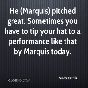 Vinny Castilla  - He (Marquis) pitched great. Sometimes you have to tip your hat to a performance like that by Marquis today.