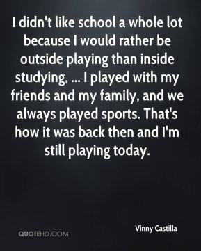 Vinny Castilla  - I didn't like school a whole lot because I would rather be outside playing than inside studying, ... I played with my friends and my family, and we always played sports. That's how it was back then and I'm still playing today.