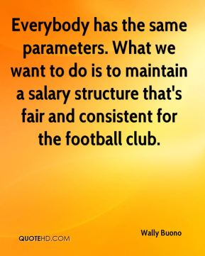 Wally Buono  - Everybody has the same parameters. What we want to do is to maintain a salary structure that's fair and consistent for the football club.
