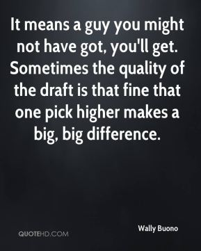 Wally Buono  - It means a guy you might not have got, you'll get. Sometimes the quality of the draft is that fine that one pick higher makes a big, big difference.