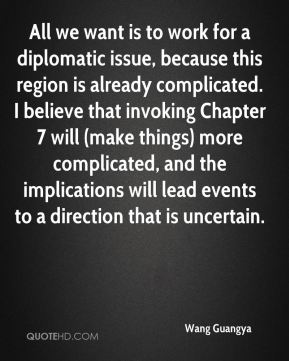 All we want is to work for a diplomatic issue, because this region is already complicated. I believe that invoking Chapter 7 will (make things) more complicated, and the implications will lead events to a direction that is uncertain.