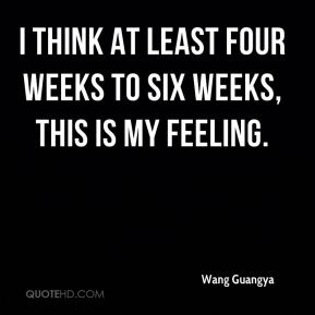 I think at least four weeks to six weeks, this is my feeling.