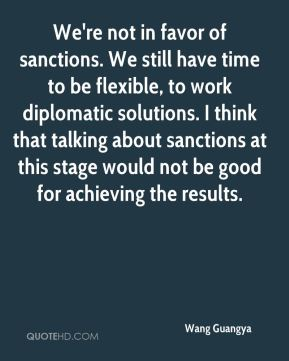 We're not in favor of sanctions. We still have time to be flexible, to work diplomatic solutions. I think that talking about sanctions at this stage would not be good for achieving the results.