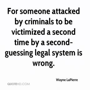 Wayne LaPierre  - For someone attacked by criminals to be victimized a second time by a second-guessing legal system is wrong.