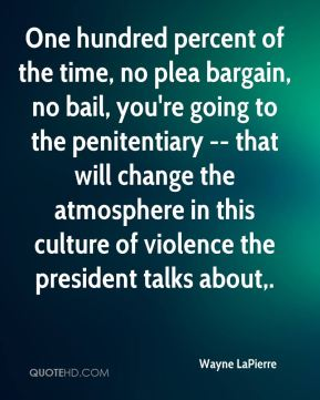Wayne LaPierre  - One hundred percent of the time, no plea bargain, no bail, you're going to the penitentiary -- that will change the atmosphere in this culture of violence the president talks about.