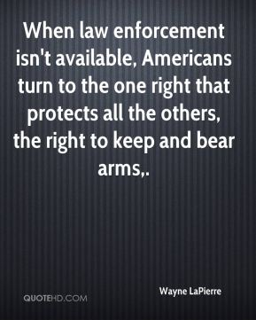Wayne LaPierre  - When law enforcement isn't available, Americans turn to the one right that protects all the others, the right to keep and bear arms.