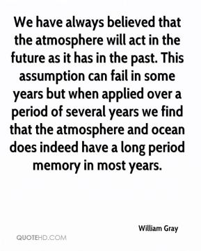 William Gray  - We have always believed that the atmosphere will act in the future as it has in the past. This assumption can fail in some years but when applied over a period of several years we find that the atmosphere and ocean does indeed have a long period memory in most years.