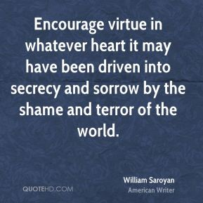 Encourage virtue in whatever heart it may have been driven into secrecy and sorrow by the shame and terror of the world.