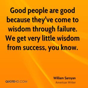 William Saroyan  - Good people are good because they've come to wisdom through failure. We get very little wisdom from success, you know.