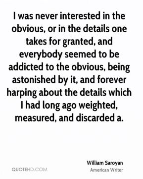 William Saroyan  - I was never interested in the obvious, or in the details one takes for granted, and everybody seemed to be addicted to the obvious, being astonished by it, and forever harping about the details which I had long ago weighted, measured, and discarded a.