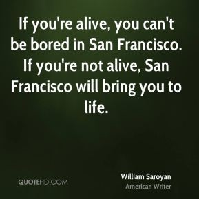 If you're alive, you can't be bored in San Francisco. If you're not alive, San Francisco will bring you to life.