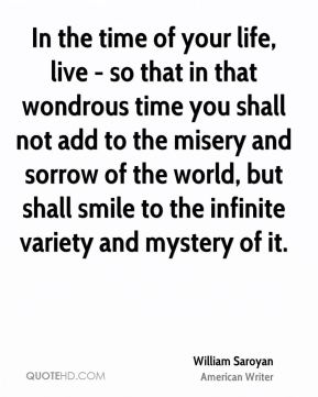 William Saroyan  - In the time of your life, live - so that in that wondrous time you shall not add to the misery and sorrow of the world, but shall smile to the infinite variety and mystery of it.