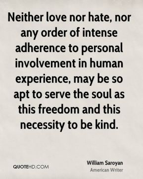 William Saroyan  - Neither love nor hate, nor any order of intense adherence to personal involvement in human experience, may be so apt to serve the soul as this freedom and this necessity to be kind.