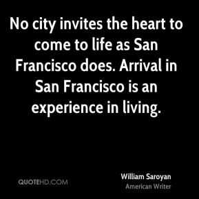 No city invites the heart to come to life as San Francisco does. Arrival in San Francisco is an experience in living.