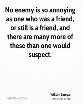 William Saroyan  - No enemy is so annoying as one who was a friend, or still is a friend, and there are many more of these than one would suspect.