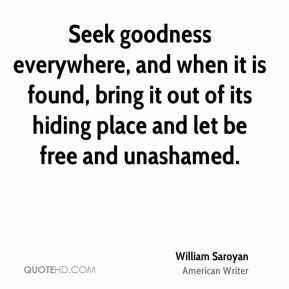 Seek goodness everywhere, and when it is found, bring it out of its hiding place and let be free and unashamed.