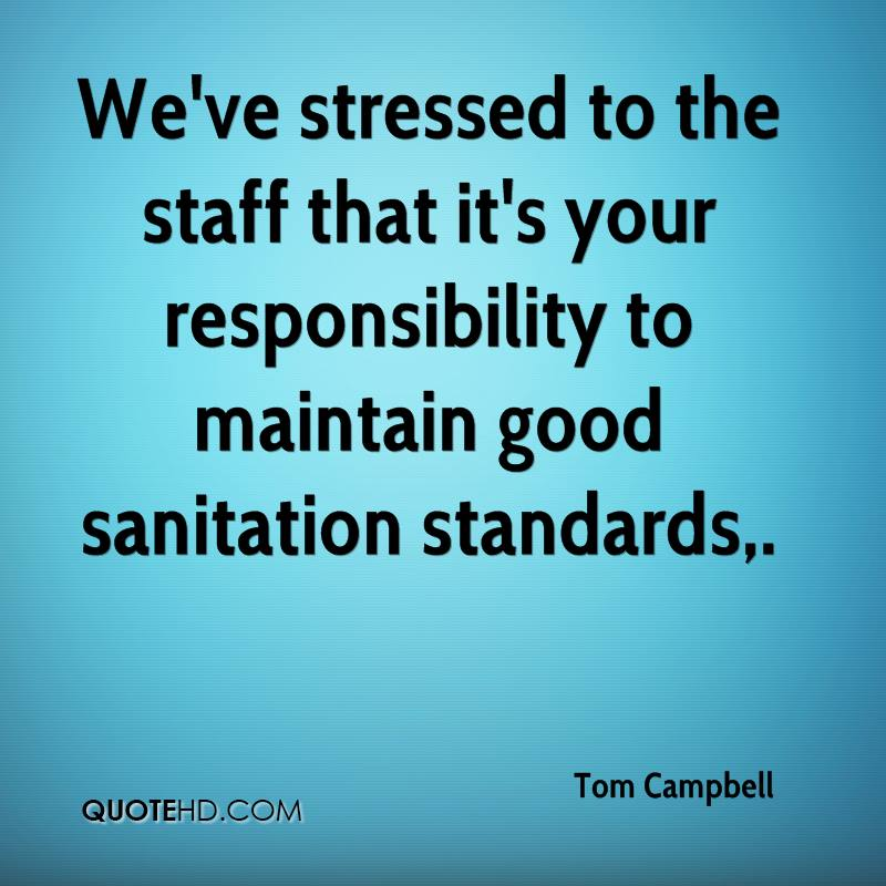 We've stressed to the staff that it's your responsibility to maintain good sanitation standards.