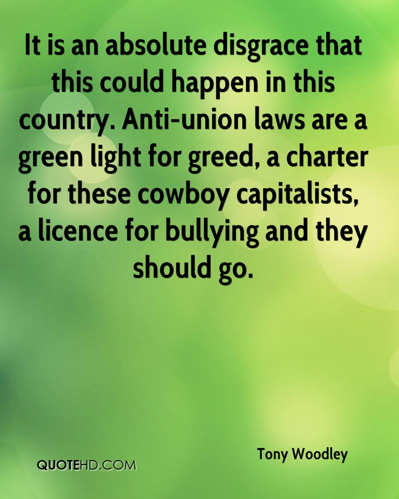 It is an absolute disgrace that this could happen in this country. Anti-union laws are a green light for greed, a charter for these cowboy capitalists, a licence for bullying and they should go.