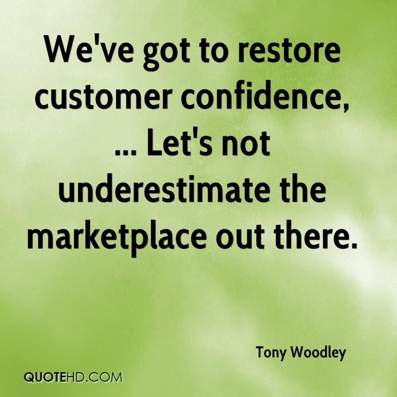 We've got to restore customer confidence, ... Let's not underestimate the marketplace out there.