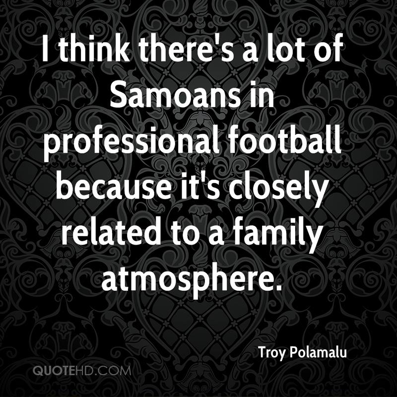 I think there's a lot of Samoans in professional football because it's closely related to a family atmosphere.