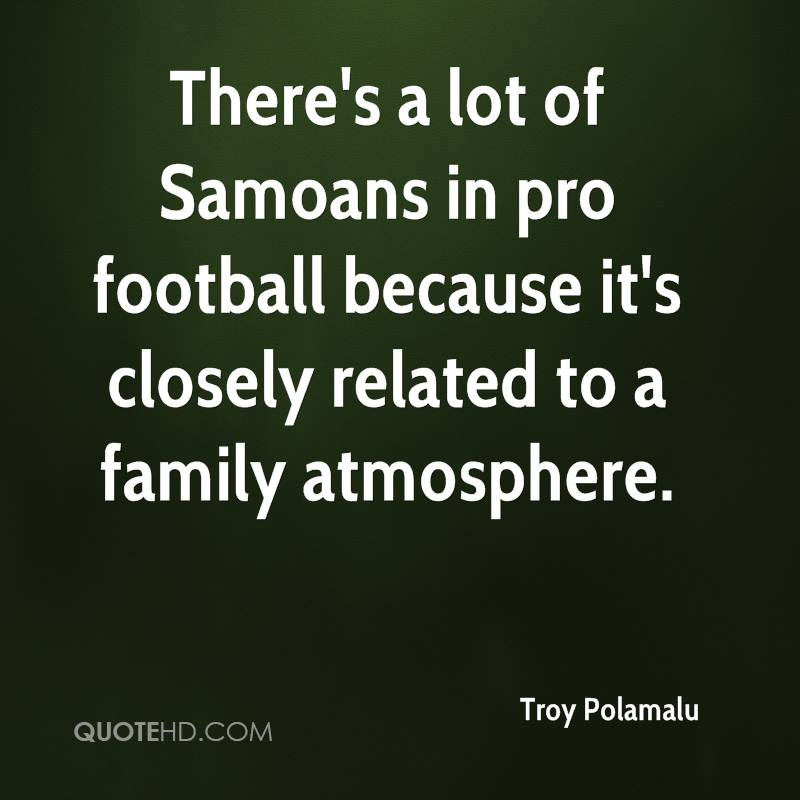 There's a lot of Samoans in pro football because it's closely related to a family atmosphere.