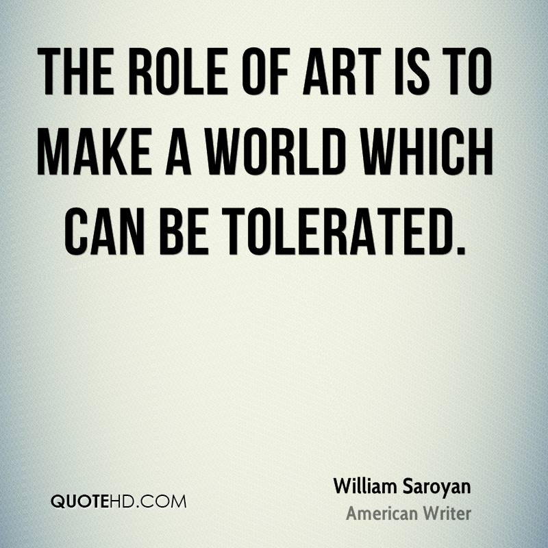 The role of art is to make a world which can be tolerated.