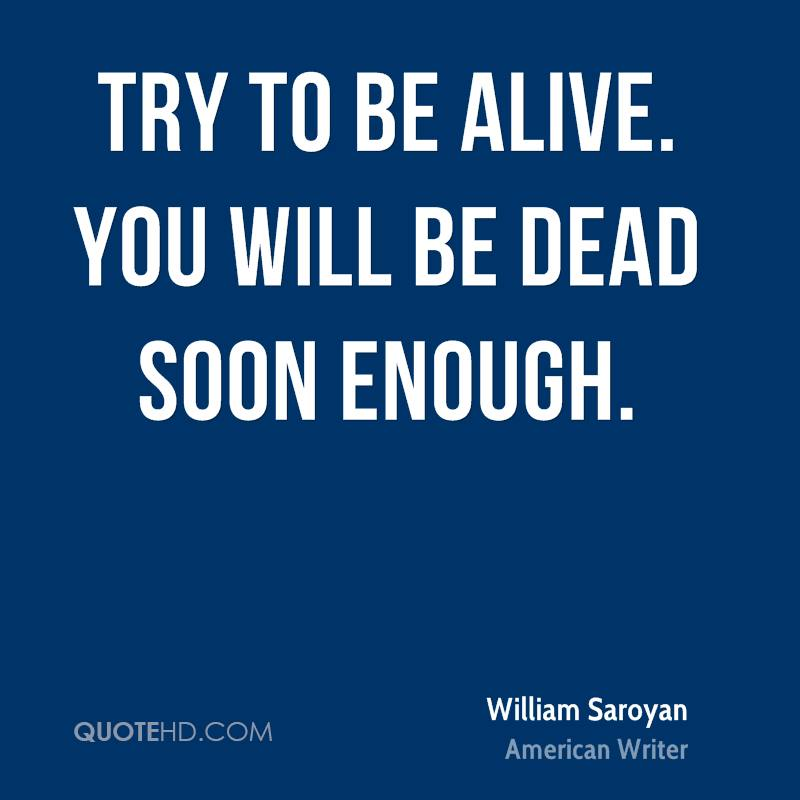 Try to be alive. You will be dead soon enough.