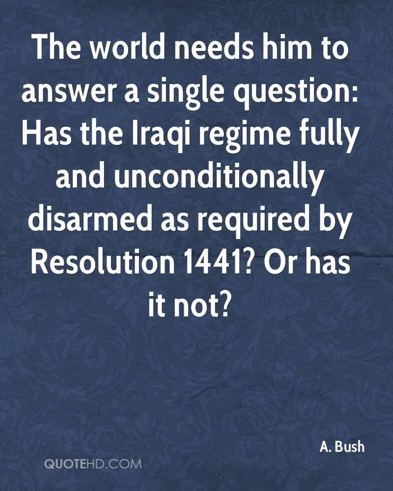 The world needs him to answer a single question: Has the Iraqi regime fully and unconditionally disarmed as required by Resolution 1441? Or has it not?