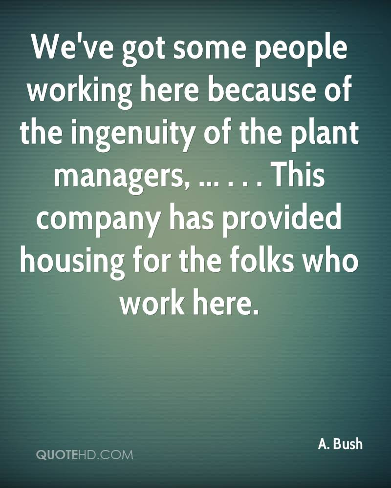 We've got some people working here because of the ingenuity of the plant managers, ... . . . This company has provided housing for the folks who work here.