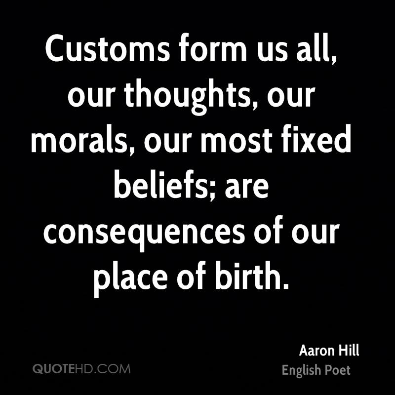 Customs form us all, our thoughts, our morals, our most fixed beliefs; are consequences of our place of birth.