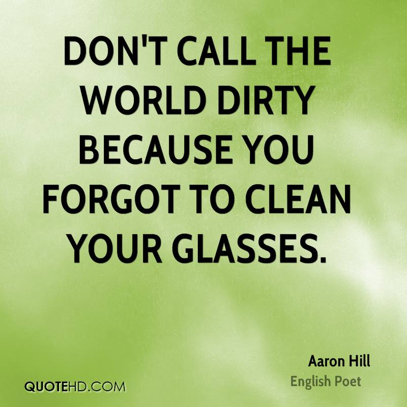 Don't call the world dirty because you forgot to clean your glasses.