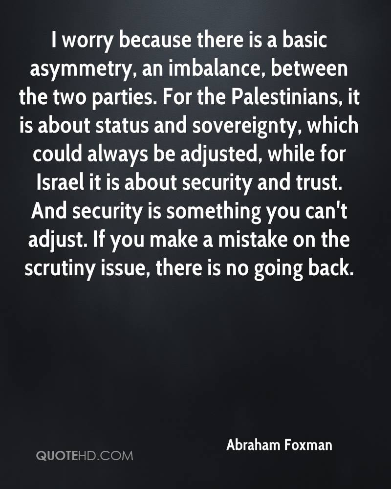 I worry because there is a basic asymmetry, an imbalance, between the two parties. For the Palestinians, it is about status and sovereignty, which could always be adjusted, while for Israel it is about security and trust. And security is something you can't adjust. If you make a mistake on the scrutiny issue, there is no going back.