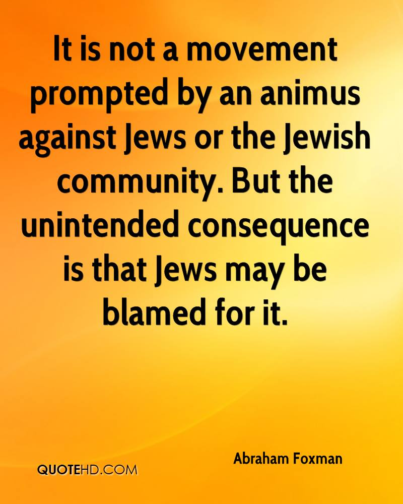 It is not a movement prompted by an animus against Jews or the Jewish community. But the unintended consequence is that Jews may be blamed for it.
