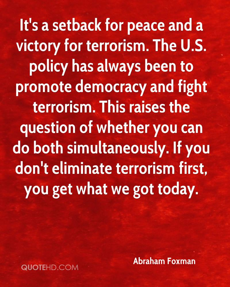 It's a setback for peace and a victory for terrorism. The U.S. policy has always been to promote democracy and fight terrorism. This raises the question of whether you can do both simultaneously. If you don't eliminate terrorism first, you get what we got today.