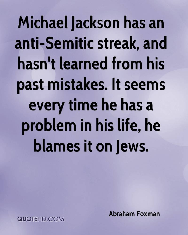 Michael Jackson has an anti-Semitic streak, and hasn't learned from his past mistakes. It seems every time he has a problem in his life, he blames it on Jews.